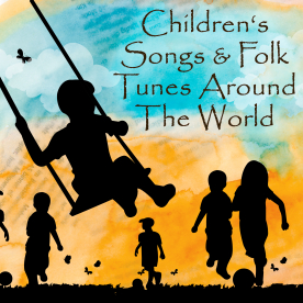 CHILDREN'S SONGS & FOLK TUNES AROUND THE WORLD