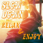 SLOW DOWN, RELAX AND ENJOY