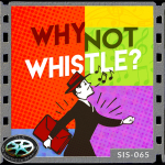 WHY NOT WHISTLE?